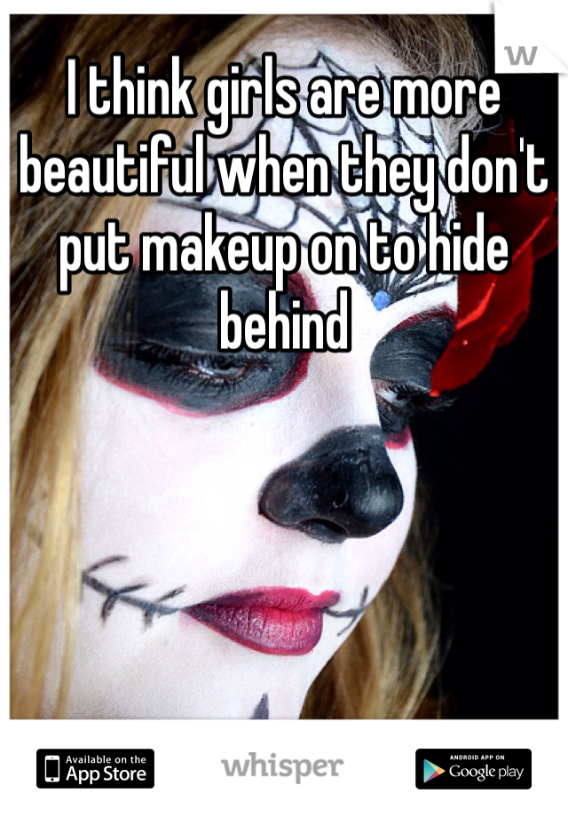 I think girls are more beautiful when they don't put makeup on to hide behind