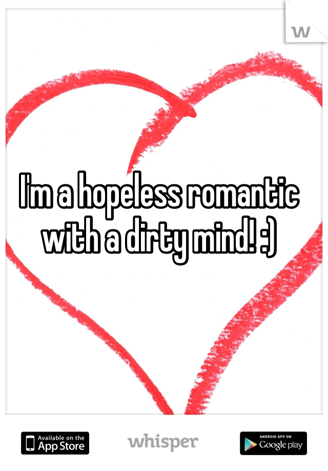 I'm a hopeless romantic with a dirty mind! :)