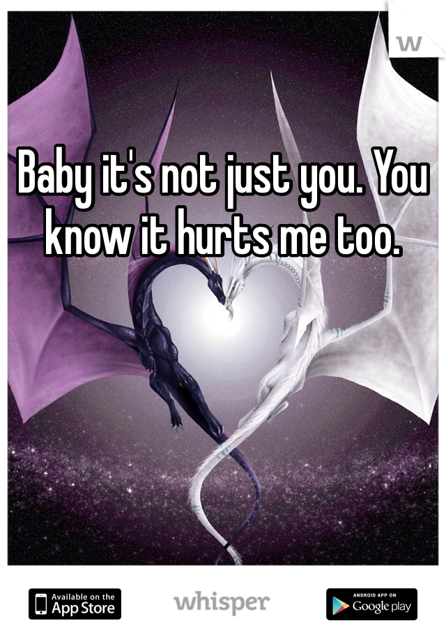 Baby it's not just you. You know it hurts me too.