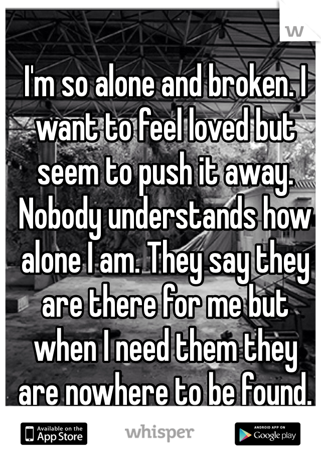 I'm so alone and broken. I want to feel loved but seem to push it away. Nobody understands how alone I am. They say they are there for me but when I need them they are nowhere to be found.