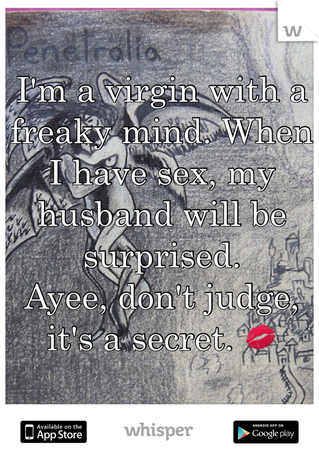 I'm a virgin with a freaky mind. When I have sex, my husband will be surprised.  Ayee, don't judge, it's a secret. 💋
