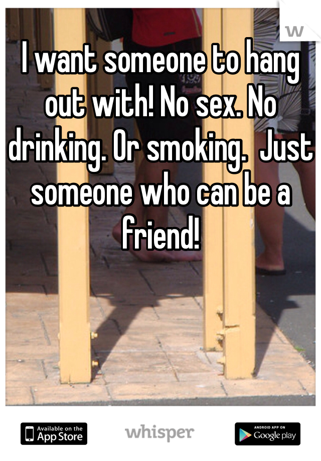 I want someone to hang out with! No sex. No drinking. Or smoking.  Just someone who can be a friend!