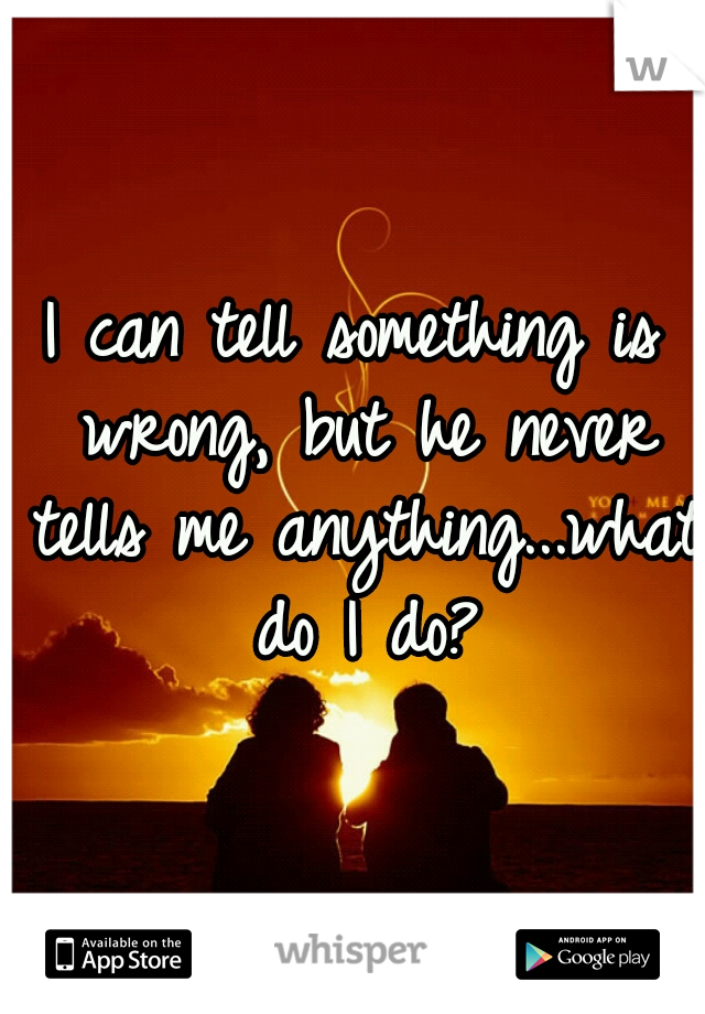 I can tell something is wrong, but he never tells me anything...what do I do?
