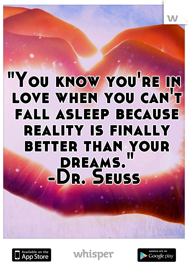 """""""You know you're in love when you can't fall asleep because reality is finally better than your dreams."""" -Dr. Seuss"""