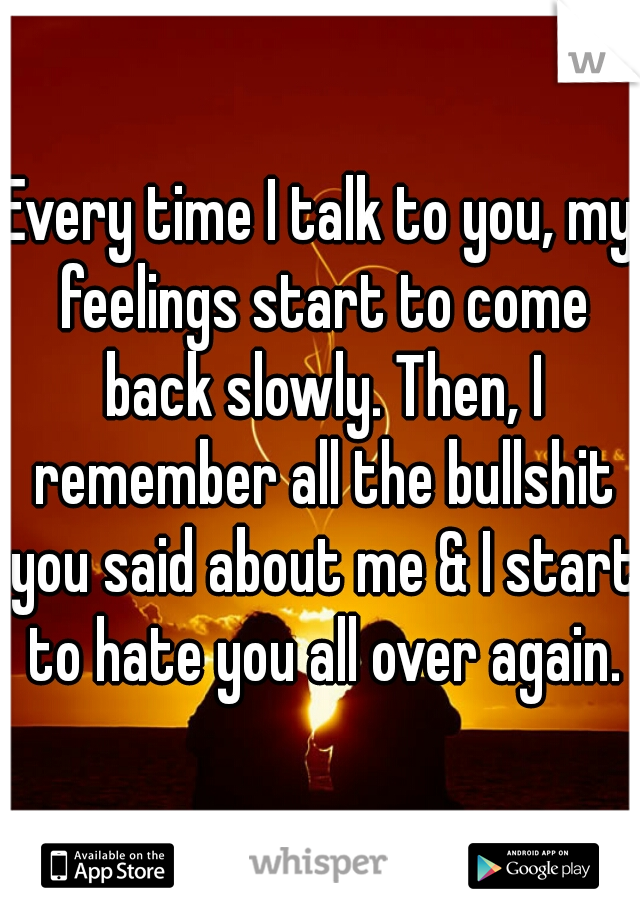 Every time I talk to you, my feelings start to come back slowly. Then, I remember all the bullshit you said about me & I start to hate you all over again.