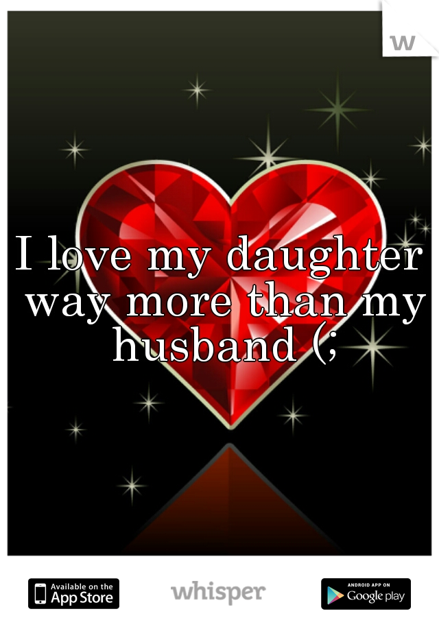 I love my daughter way more than my husband (;