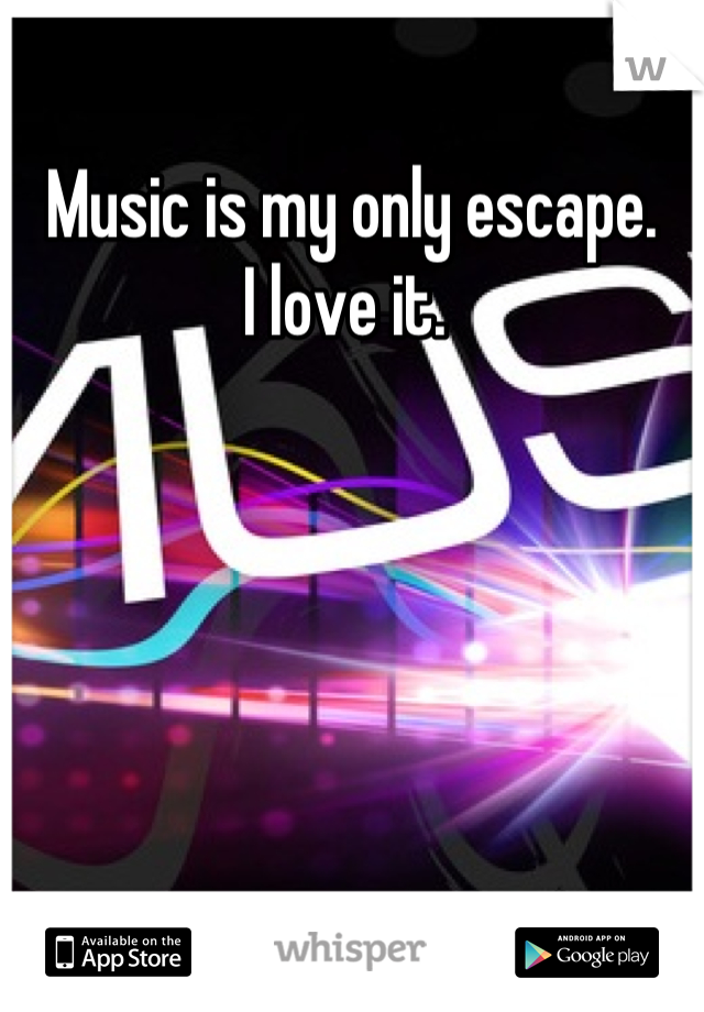 Music is my only escape. I love it.