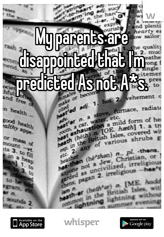 My parents are disappointed that I'm predicted As not A*s.