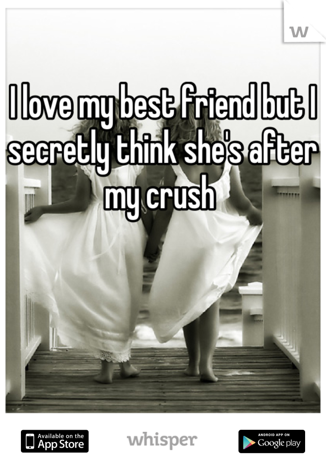 I love my best friend but I secretly think she's after my crush