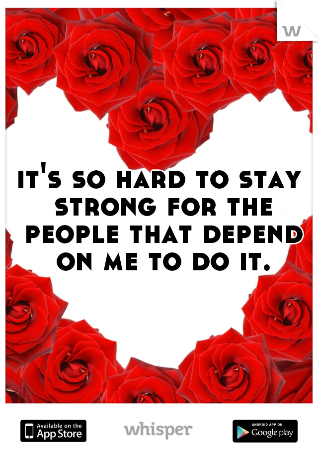 it's so hard to stay strong for the people that depend on me to do it.