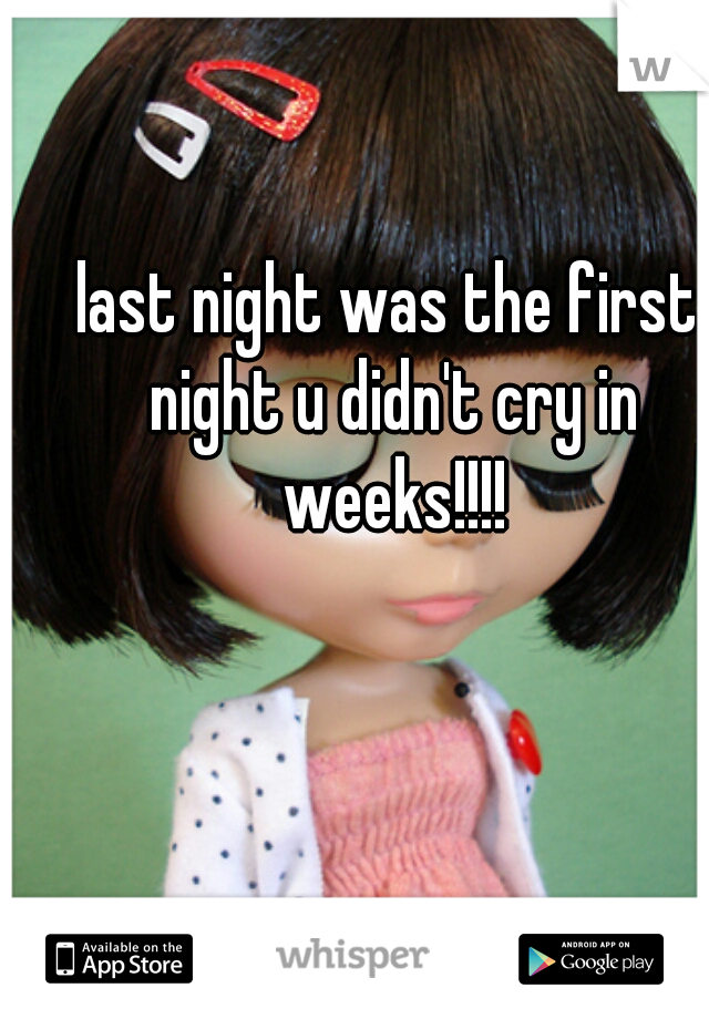 last night was the first night u didn't cry in weeks!!!!