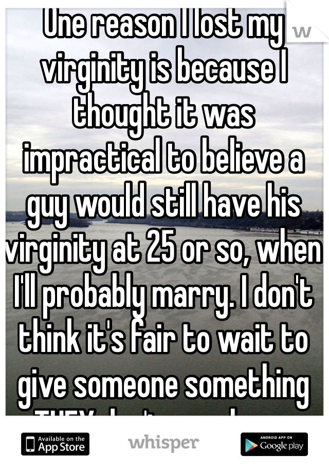 One reason I lost my virginity is because I thought it was impractical to believe a guy would still have his virginity at 25 or so, when I'll probably marry. I don't think it's fair to wait to give someone something THEY don't even have.