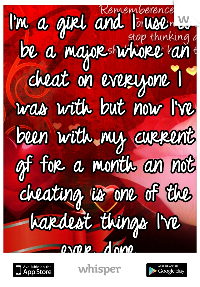 I'm a girl and I use to be a major whore an cheat on everyone I was with but now I've been with my current gf for a month an not cheating is one of the hardest things I've ever done...