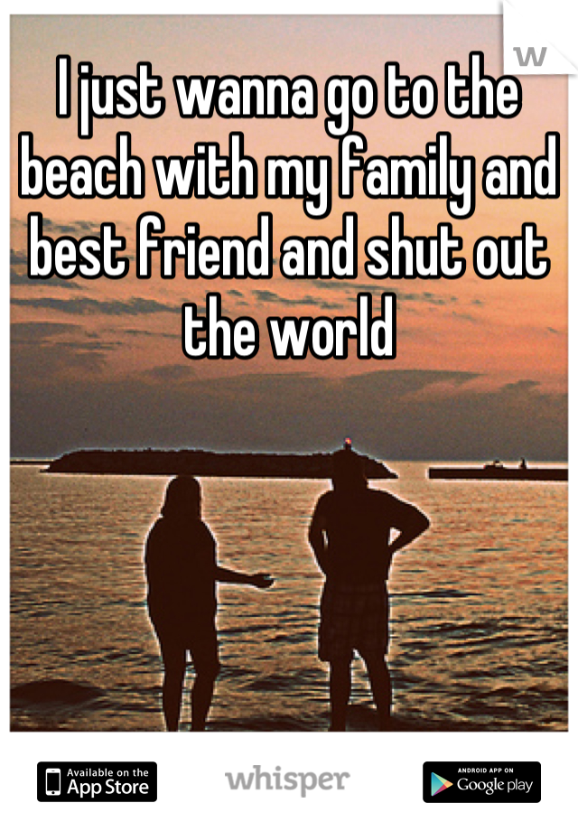 I just wanna go to the beach with my family and best friend and shut out the world