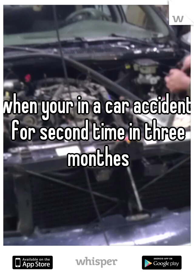 when your in a car accident for second time in three monthes