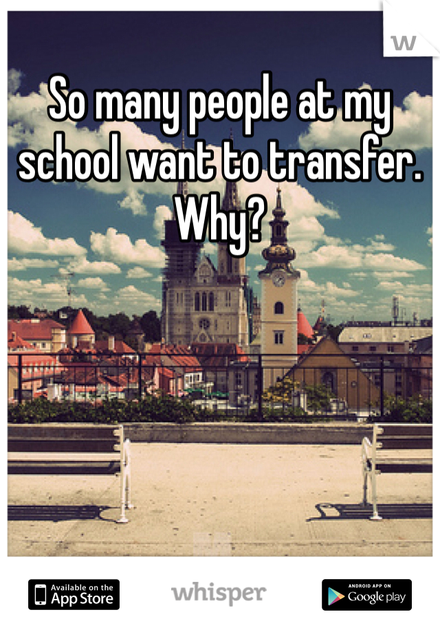 So many people at my school want to transfer. Why?