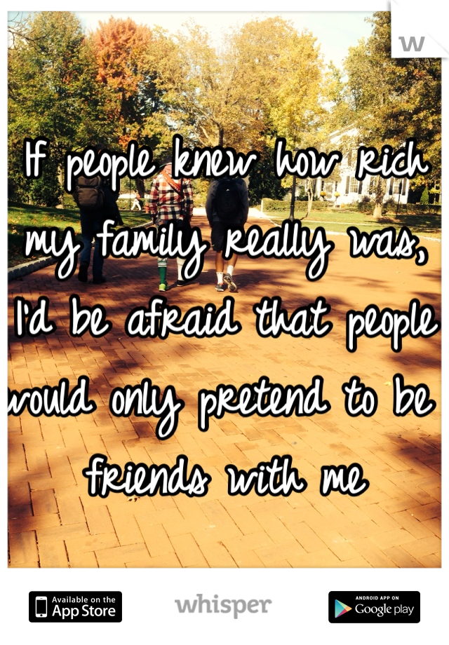 If people knew how rich my family really was, I'd be afraid that people would only pretend to be friends with me