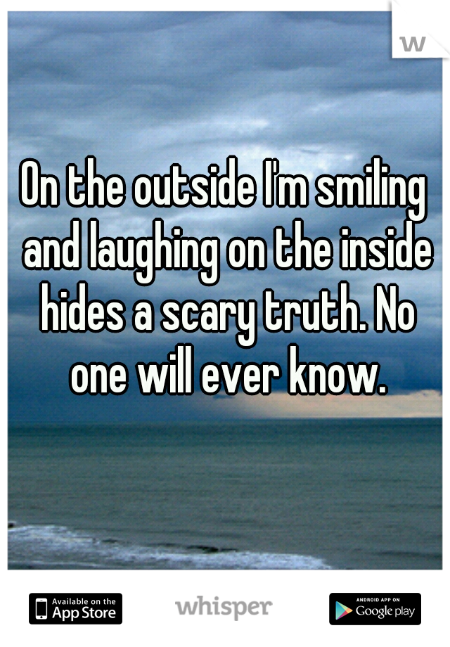 On the outside I'm smiling and laughing on the inside hides a scary truth. No one will ever know.