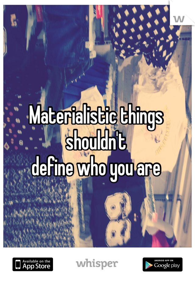 Materialistic things  shouldn't define who you are