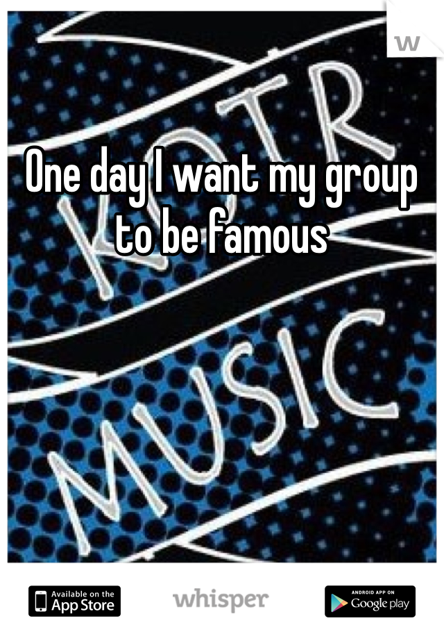 One day I want my group to be famous