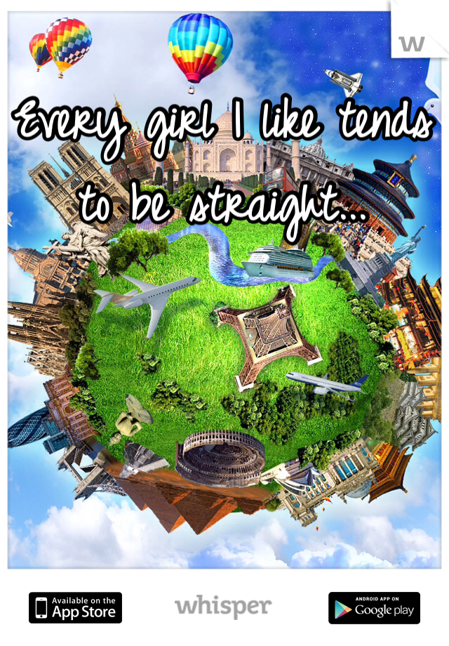 Every girl I like tends to be straight...