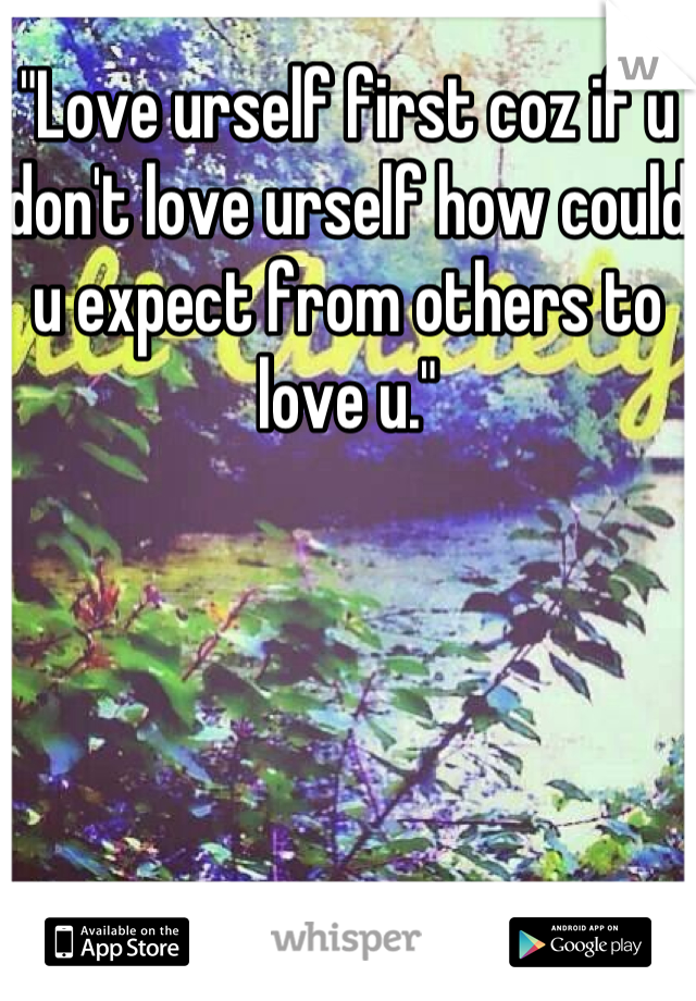 """Love urself first coz if u don't love urself how could u expect from others to love u."""