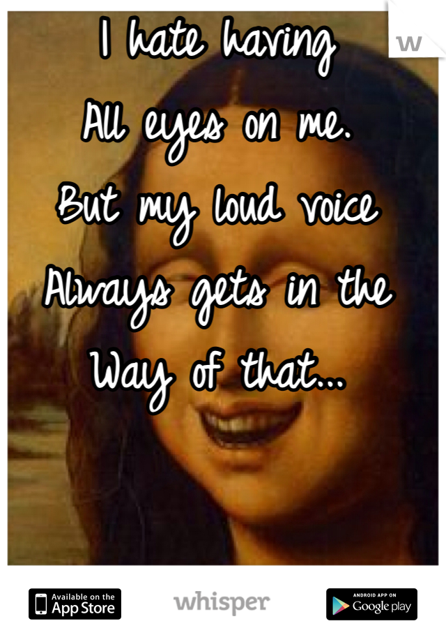 I hate having  All eyes on me. But my loud voice Always gets in the  Way of that...