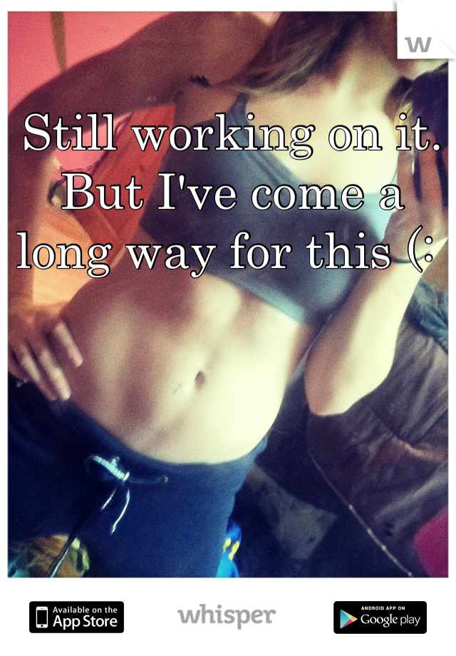 Still working on it. But I've come a long way for this (: