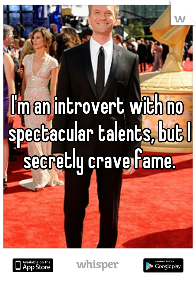 I'm an introvert with no spectacular talents, but I secretly crave fame.