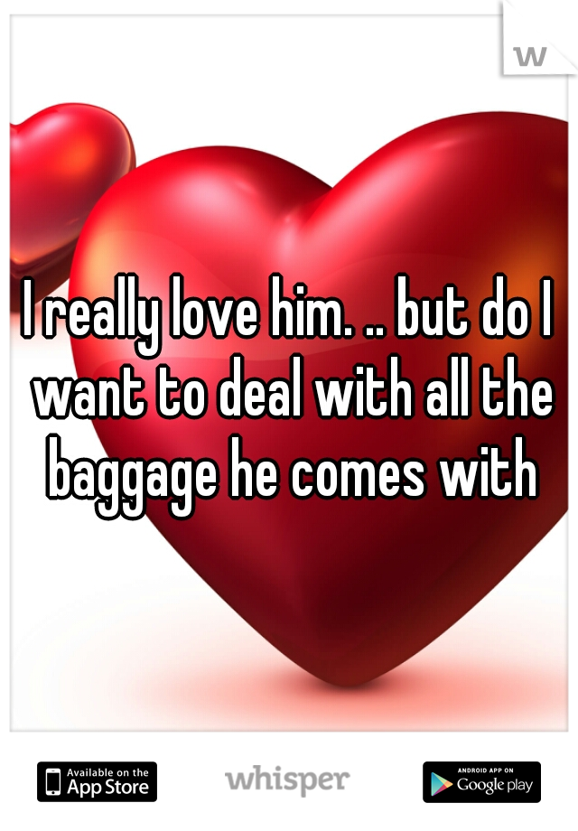 I really love him. .. but do I want to deal with all the baggage he comes with