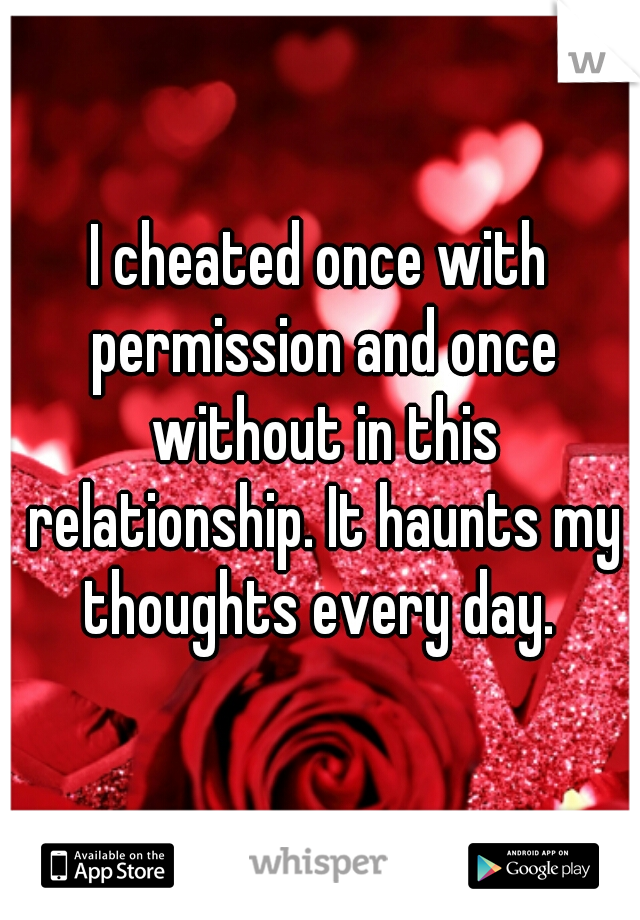 I cheated once with permission and once without in this relationship. It haunts my thoughts every day.