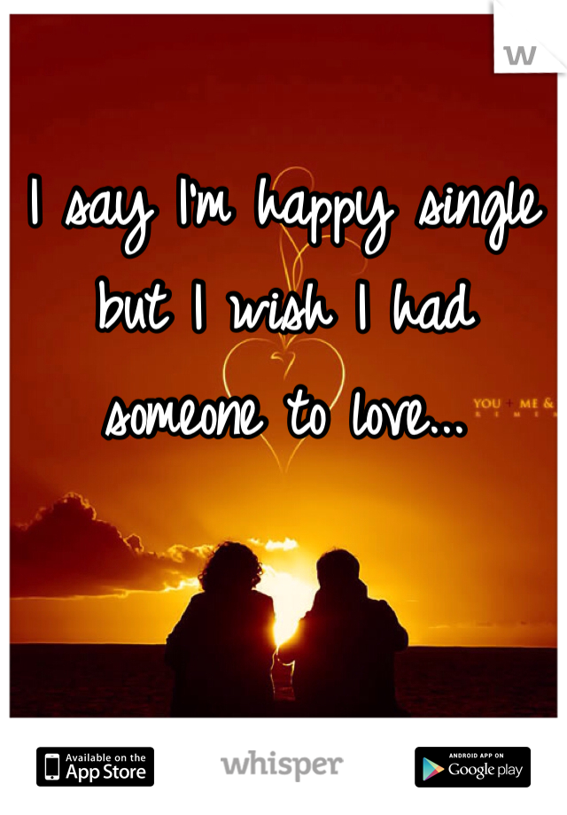 I say I'm happy single but I wish I had someone to love...