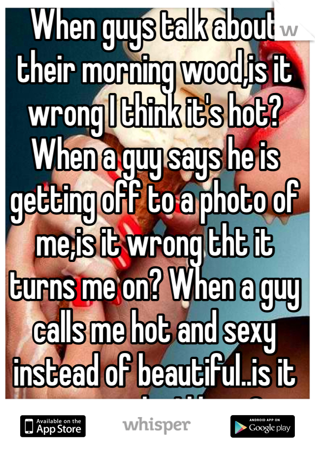 When guys talk about their morning wood,is it wrong I think it's hot? When a guy says he is getting off to a photo of me,is it wrong tht it turns me on? When a guy calls me hot and sexy instead of beautiful..is it wrong tht I like it?