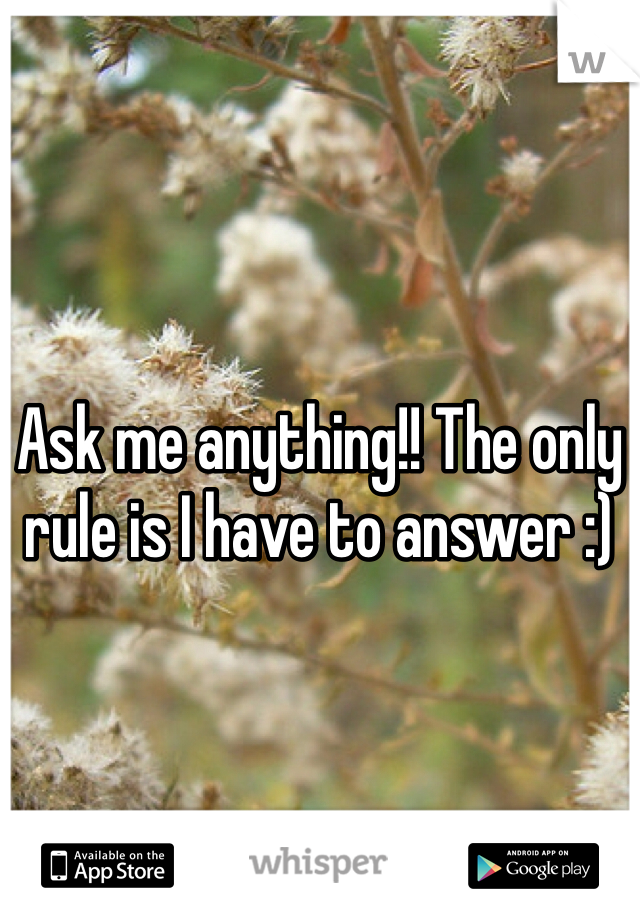 Ask me anything!! The only rule is I have to answer :)