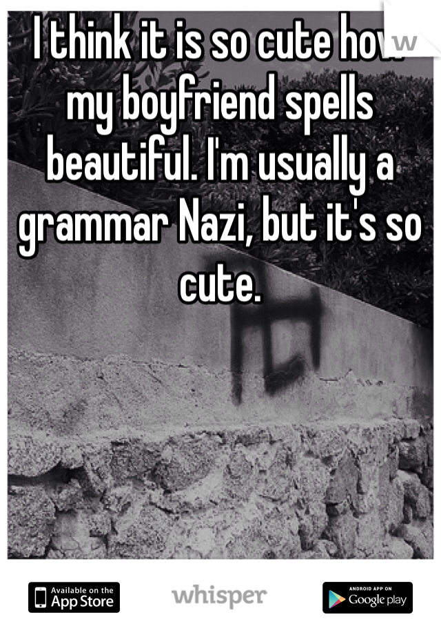 I think it is so cute how my boyfriend spells beautiful. I'm usually a grammar Nazi, but it's so cute.