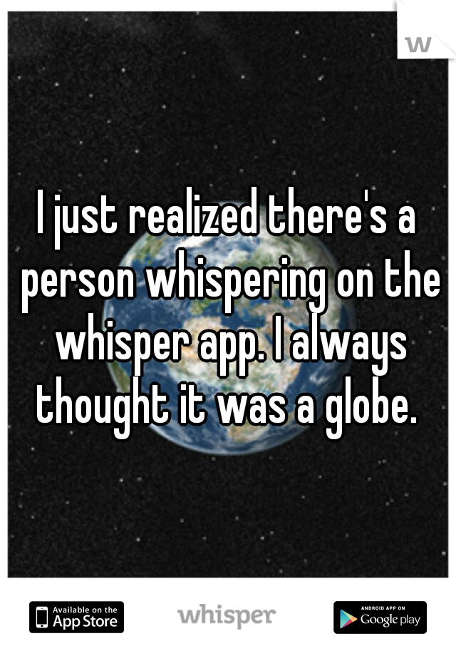 I just realized there's a person whispering on the whisper app. I always thought it was a globe.