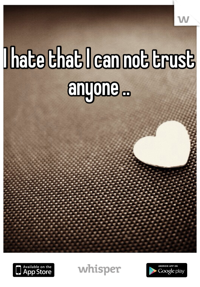 I hate that I can not trust anyone ..