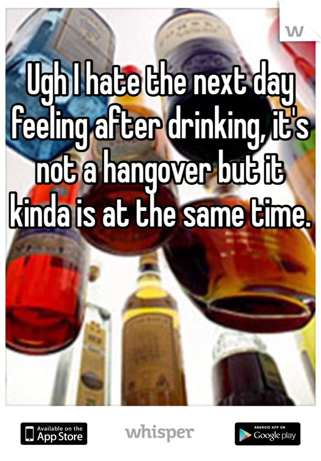 Ugh I hate the next day feeling after drinking, it's not a hangover but it kinda is at the same time.