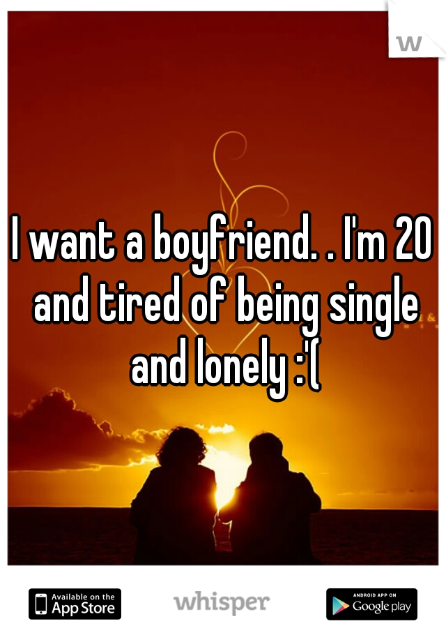 I want a boyfriend. . I'm 20 and tired of being single and lonely :'(