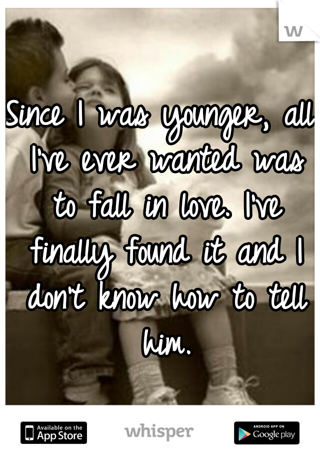 Since I was younger, all I've ever wanted was to fall in love. I've finally found it and I don't know how to tell him.