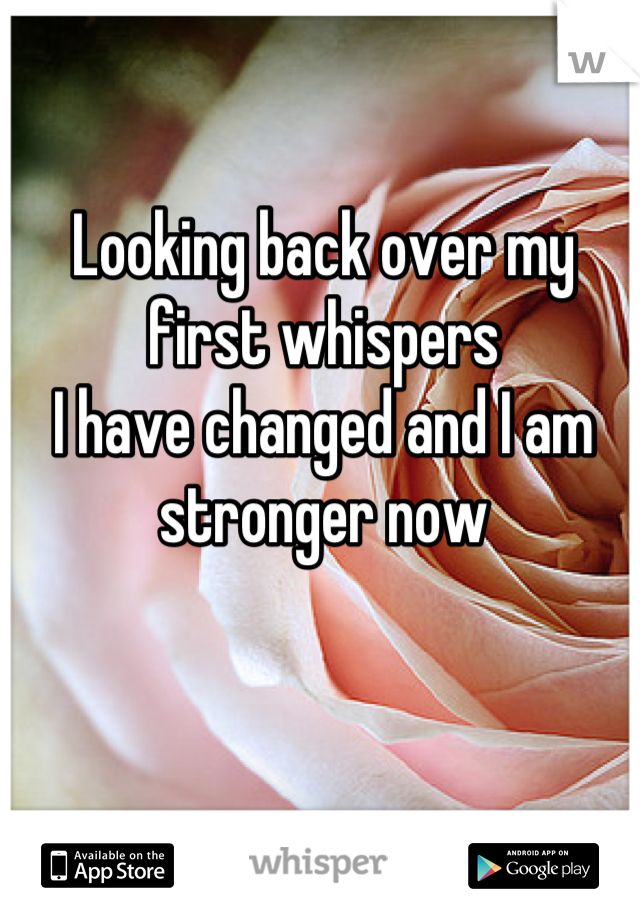 Looking back over my first whispers I have changed and I am stronger now