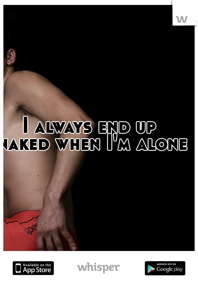 I always end up naked when I'm alone!