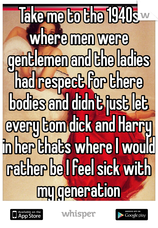 Take me to the 1940s where men were gentlemen and the ladies had respect for there bodies and didn't just let every tom dick and Harry in her thats where I would rather be I feel sick with my generation