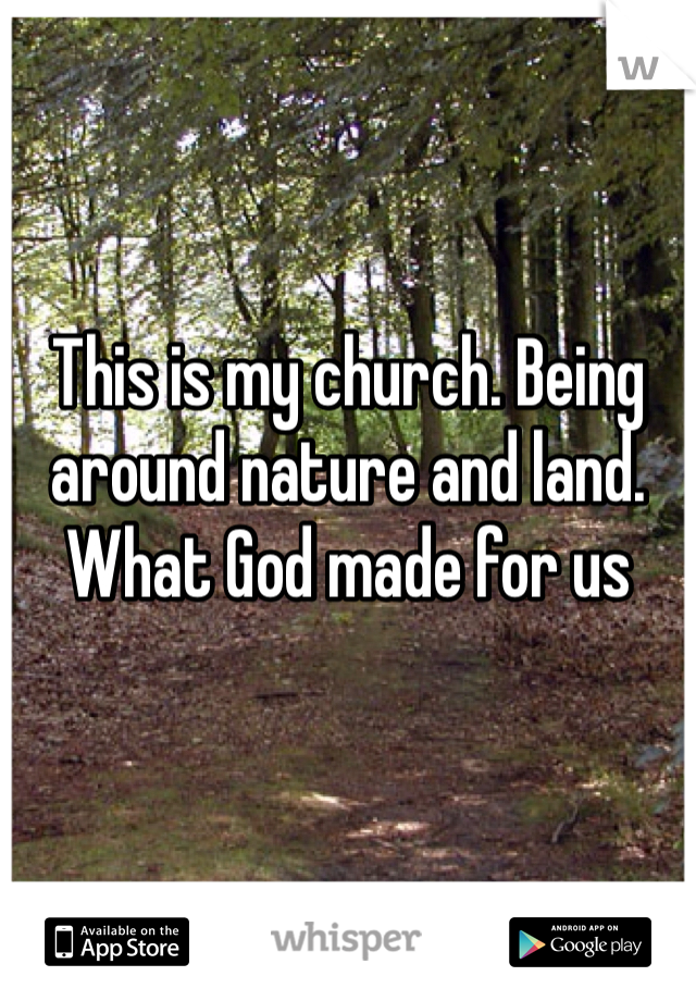 This is my church. Being around nature and land. What God made for us