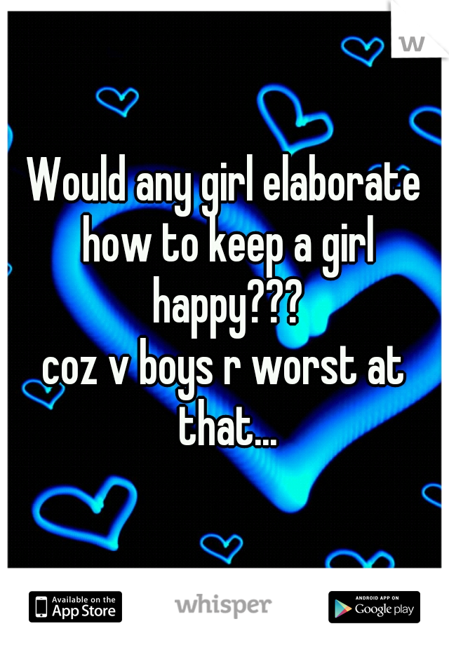 Would any girl elaborate how to keep a girl happy??? coz v boys r worst at that...
