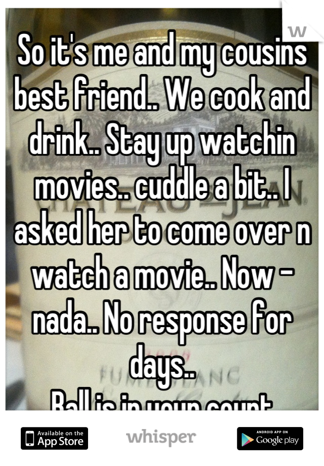 So it's me and my cousins best friend.. We cook and drink.. Stay up watchin movies.. cuddle a bit.. I asked her to come over n watch a movie.. Now - nada.. No response for days..  Ball is in your court
