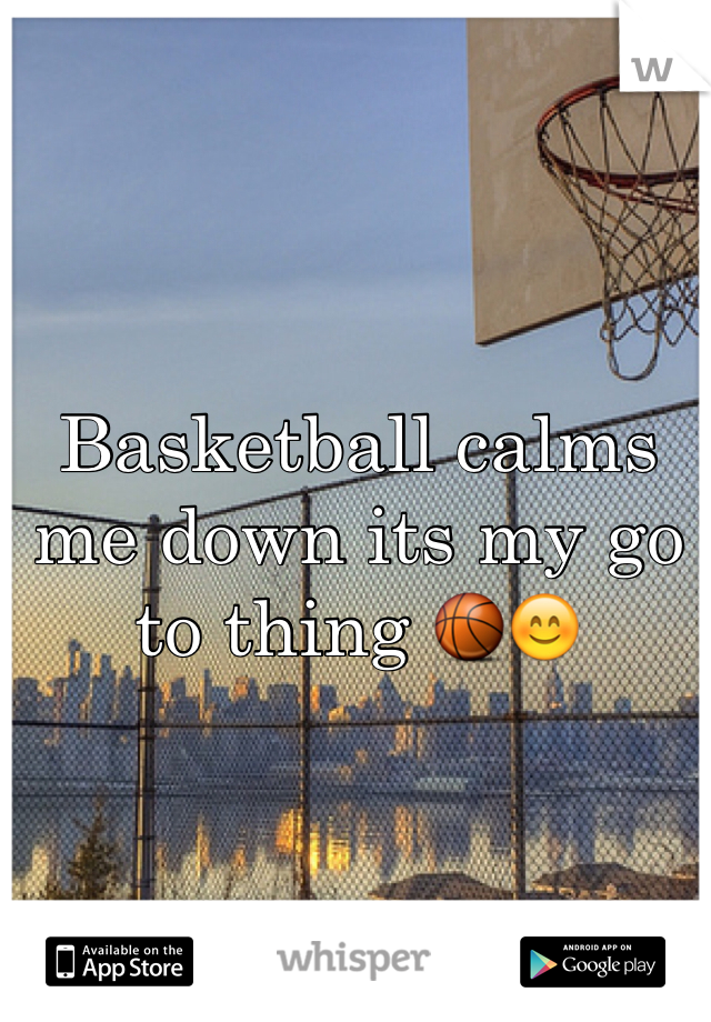 Basketball calms me down its my go to thing 🏀😊