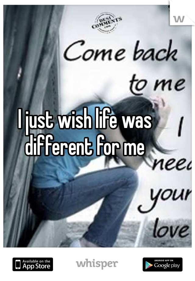 I just wish life was different for me