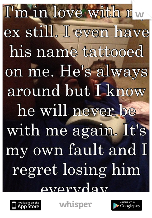 I'm in love with my ex still. I even have his name tattooed on me. He's always around but I know he will never be with me again. It's my own fault and I regret losing him everyday.