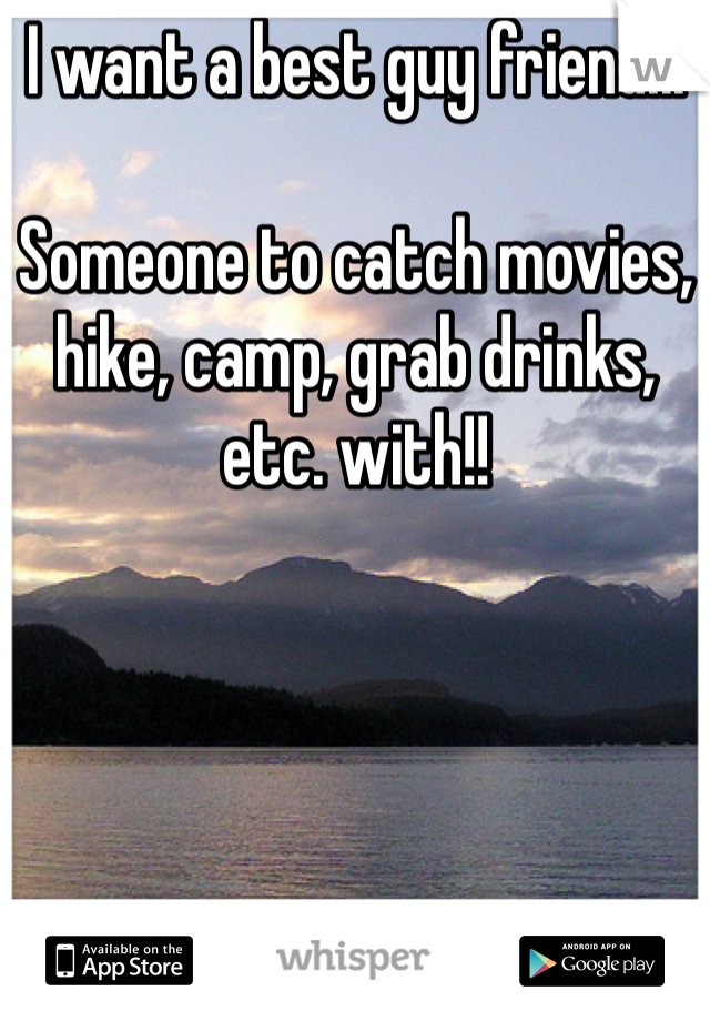 I want a best guy friend...  Someone to catch movies, hike, camp, grab drinks, etc. with!!